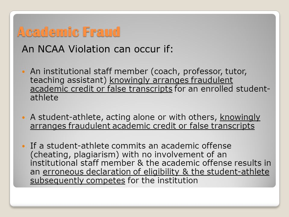 Academic Fraud An NCAA Violation can occur if: An institutional staff member (coach, professor, tutor, teaching assistant) knowingly arranges fraudulent academic credit or false transcripts for an enrolled student- athlete A student-athlete, acting alone or with others, knowingly arranges fraudulent academic credit or false transcripts If a student-athlete commits an academic offense (cheating, plagiarism) with no involvement of an institutional staff member & the academic offense results in an erroneous declaration of eligibility & the student-athlete subsequently competes for the institution