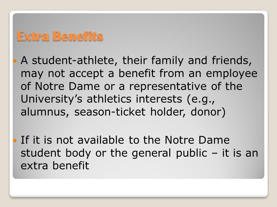 Extra Benefits A student-athlete, their family and friends, may not accept a benefit from an employee of Notre Dame or a representative of the University's athletics interests (e.g., alumnus, season-ticket holder, donor) If it is not available to the Notre Dame student body or the general public – it is an extra benefit