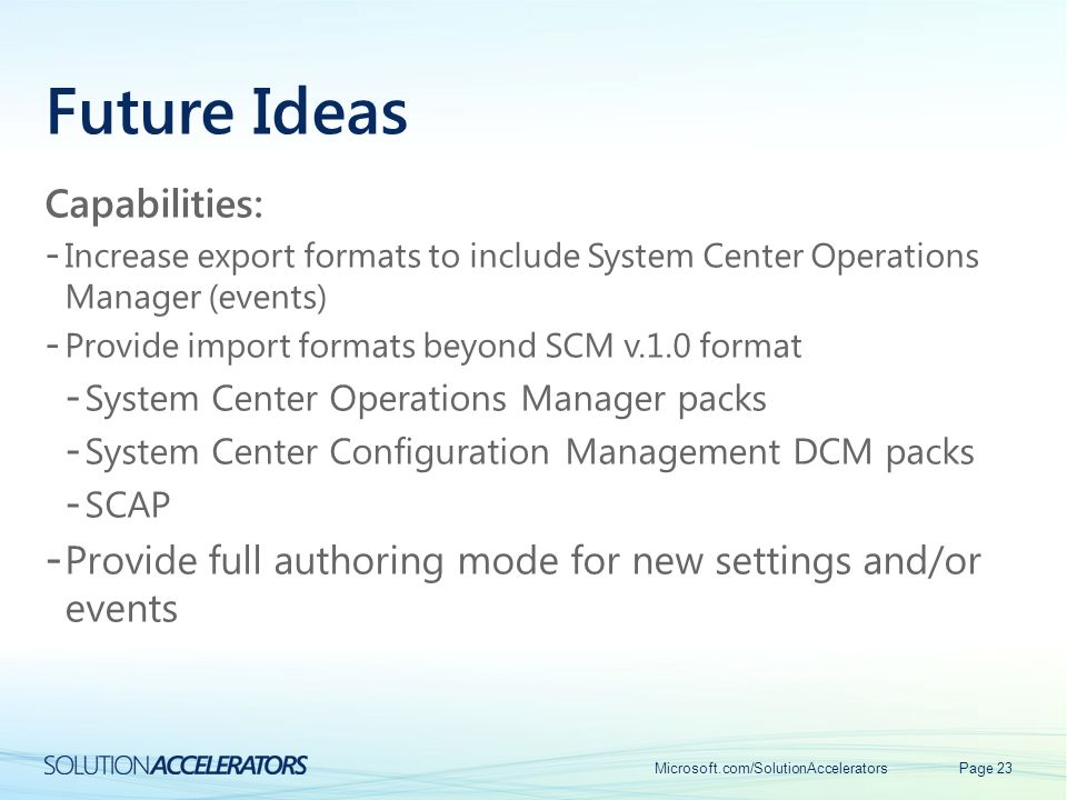 Future Ideas Capabilities: - Increase export formats to include System Center Operations Manager (events) - Provide import formats beyond SCM v.1.0 fo