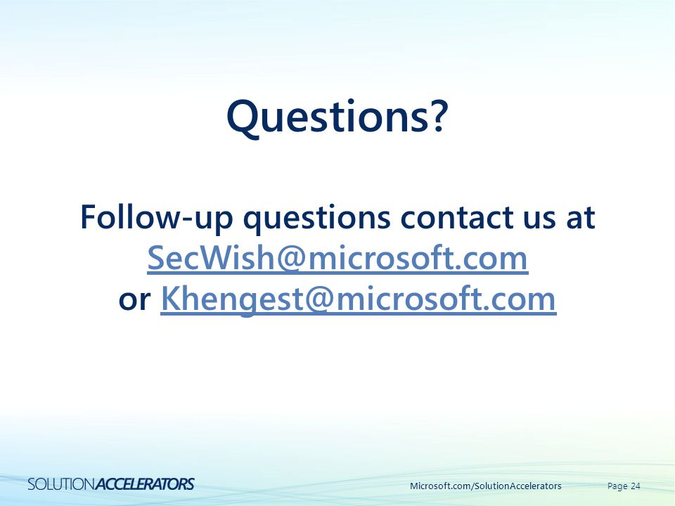 Microsoft.com/SolutionAcceleratorsPage 24 Questions? Follow-up questions contact us at SecWish@microsoft.com SecWish@microsoft.com or Khengest@microso