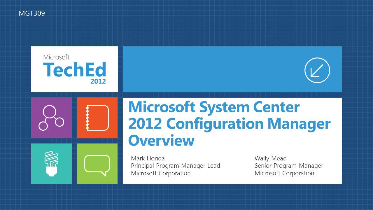 Microsoft System Center 2012 Configuration Manager Overview Wally Mead Senior Program Manager Microsoft Corporation Mark Florida Principal Program Manager Lead Microsoft Corporation MGT309