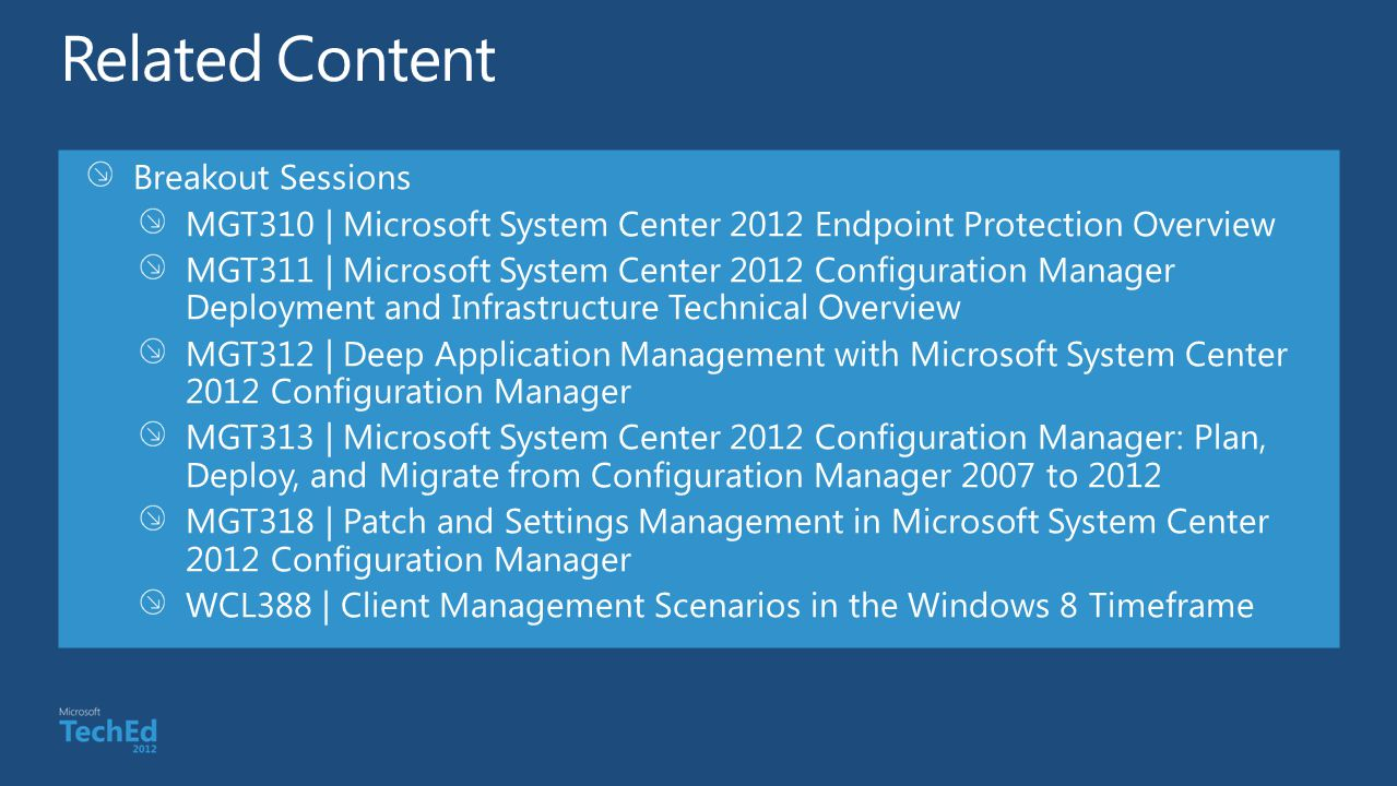 Breakout Sessions MGT310 | Microsoft System Center 2012 Endpoint Protection Overview MGT311 | Microsoft System Center 2012 Configuration Manager Deployment and Infrastructure Technical Overview MGT312 | Deep Application Management with Microsoft System Center 2012 Configuration Manager MGT313 | Microsoft System Center 2012 Configuration Manager: Plan, Deploy, and Migrate from Configuration Manager 2007 to 2012 MGT318 | Patch and Settings Management in Microsoft System Center 2012 Configuration Manager WCL388 | Client Management Scenarios in the Windows 8 Timeframe