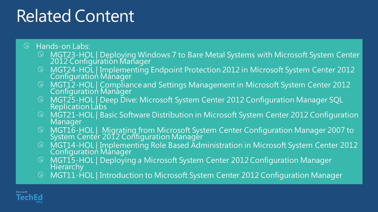 Hands-on Labs: MGT23-HOL | Deploying Windows 7 to Bare Metal Systems with Microsoft System Center 2012 Configuration Manager MGT24-HOL | Implementing Endpoint Protection 2012 in Microsoft System Center 2012 Configuration Manager MGT12-HOL | Compliance and Settings Management in Microsoft System Center 2012 Configuration Manager MGT25-HOL | Deep Dive: Microsoft System Center 2012 Configuration Manager SQL Replication Labs MGT21-HOL | Basic Software Distribution in Microsoft System Center 2012 Configuration Manager MGT16-HOL | Migrating from Microsoft System Center Configuration Manager 2007 to System Center 2012 Configuration Manager MGT14-HOL | Implementing Role Based Administration in Microsoft System Center 2012 Configuration Manager MGT15-HOL | Deploying a Microsoft System Center 2012 Configuration Manager Hierarchy MGT11-HOL | Introduction to Microsoft System Center 2012 Configuration Manager