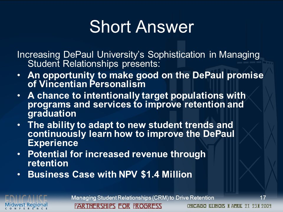 Managing Student Relationships (CRM) to Drive Retention17 Short Answer Increasing DePaul University's Sophistication in Managing Student Relationships presents: An opportunity to make good on the DePaul promise of Vincentian Personalism A chance to intentionally target populations with programs and services to improve retention and graduation The ability to adapt to new student trends and continuously learn how to improve the DePaul Experience Potential for increased revenue through retention Business Case with NPV $1.4 Million