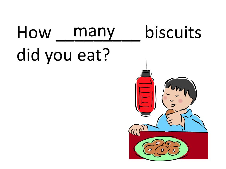 How _________ biscuits did you eat? many