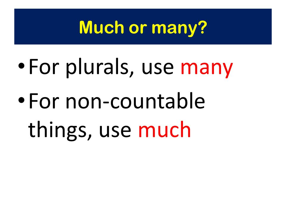 Much or many For plurals, use many For non-countable things, use much