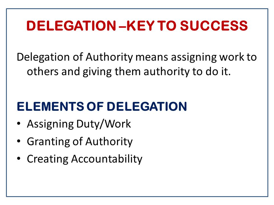 DELEGATION –KEY TO SUCCESS Delegation of Authority means assigning work to others and giving them authority to do it. ELEMENTS OF DELEGATION Assigning