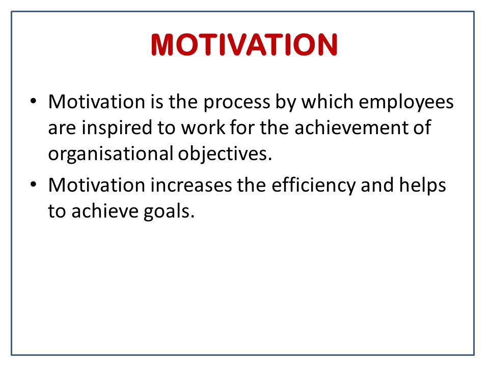 MOTIVATION Motivation is the process by which employees are inspired to work for the achievement of organisational objectives. Motivation increases th