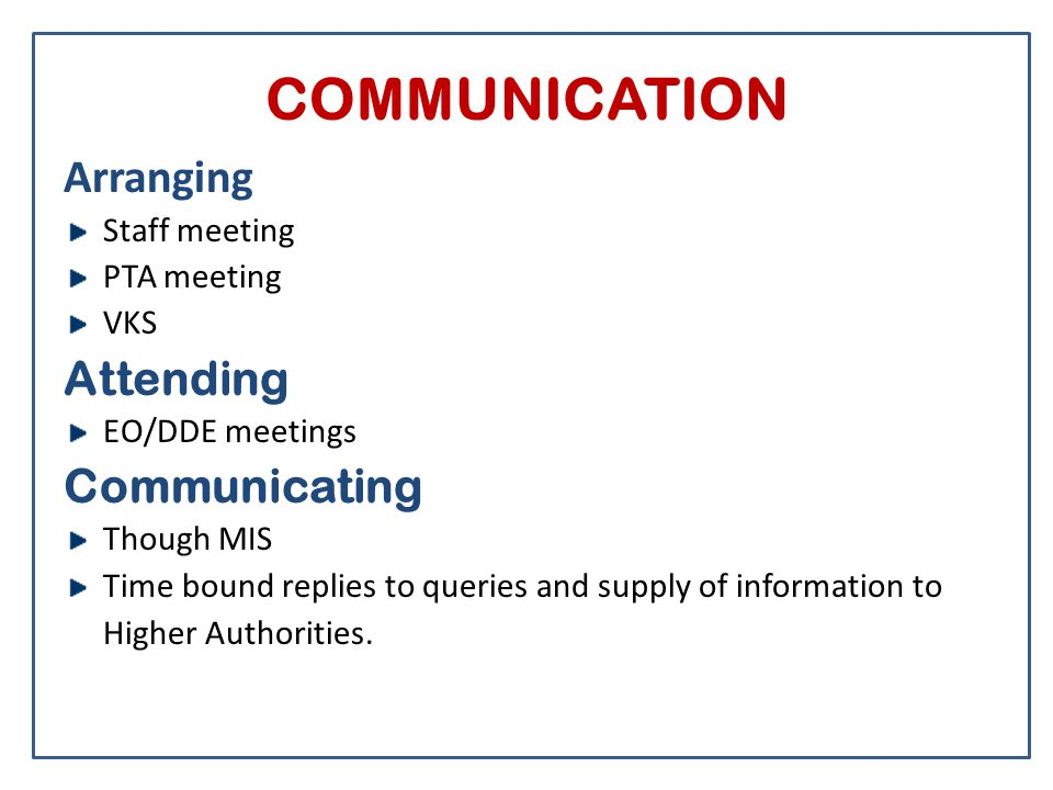 COMMUNICATION Arranging Staff meeting PTA meeting VKS Attending EO/DDE meetings Communicating Though MIS Time bound replies to queries and supply of i