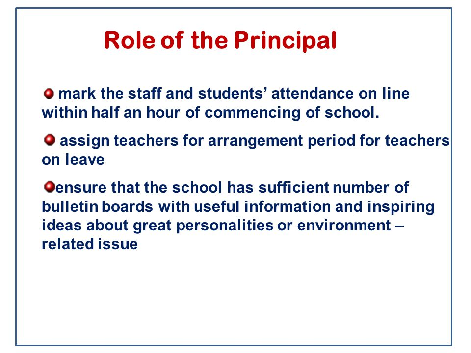 Role of the Principal mark the staff and students' attendance on line within half an hour of commencing of school. assign teachers for arrangement per