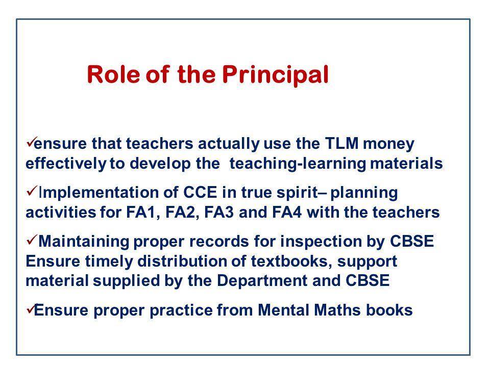 Role of the Principal ensure that teachers actually use the TLM money effectively to develop the teaching-learning materials Implementation of CCE in