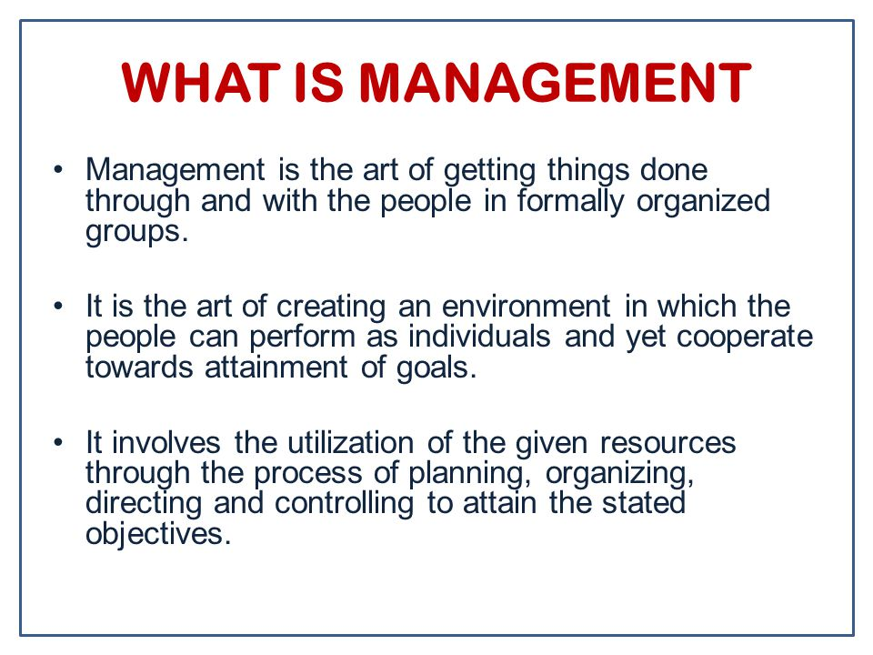 WHAT IS MANAGEMENT Management is the art of getting things done through and with the people in formally organized groups. It is the art of creating an