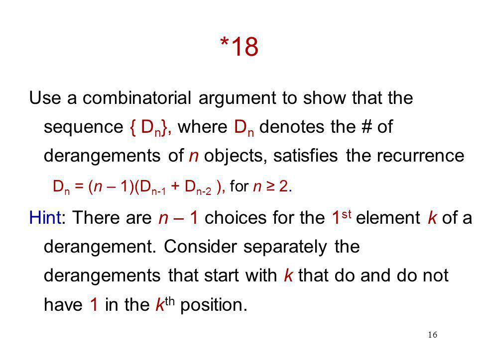 16 *18 Use a combinatorial argument to show that the sequence { D n }, where D n denotes the # of derangements of n objects, satisfies the recurrence D n = (n – 1)(D n-1 + D n-2 ), for n ≥ 2.