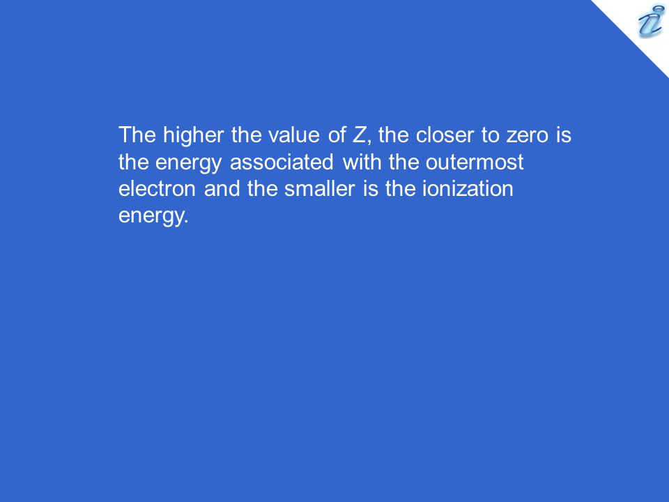 The higher the value of Z, the closer to zero is the energy associated with the outermost electron and the smaller is the ionization energy.