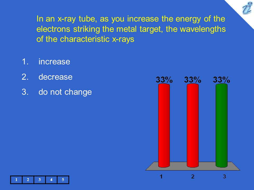 In an x-ray tube, as you increase the energy of the electrons striking the metal target, the wavelengths of the characteristic x-rays increase 2.decrease 3.do not change
