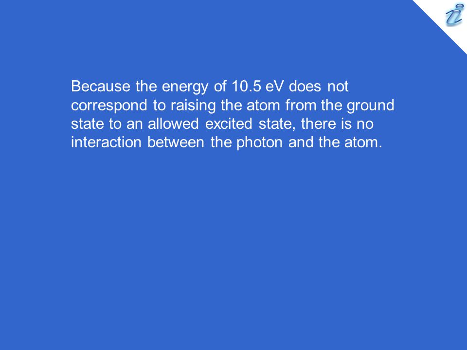 Because the energy of 10.5 eV does not correspond to raising the atom from the ground state to an allowed excited state, there is no interaction between the photon and the atom.
