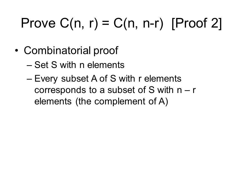 Prove C(n, r) = C(n, n-r) [Proof 2] Combinatorial proof –Set S with n elements –Every subset A of S with r elements corresponds to a subset of S with n – r elements (the complement of A)