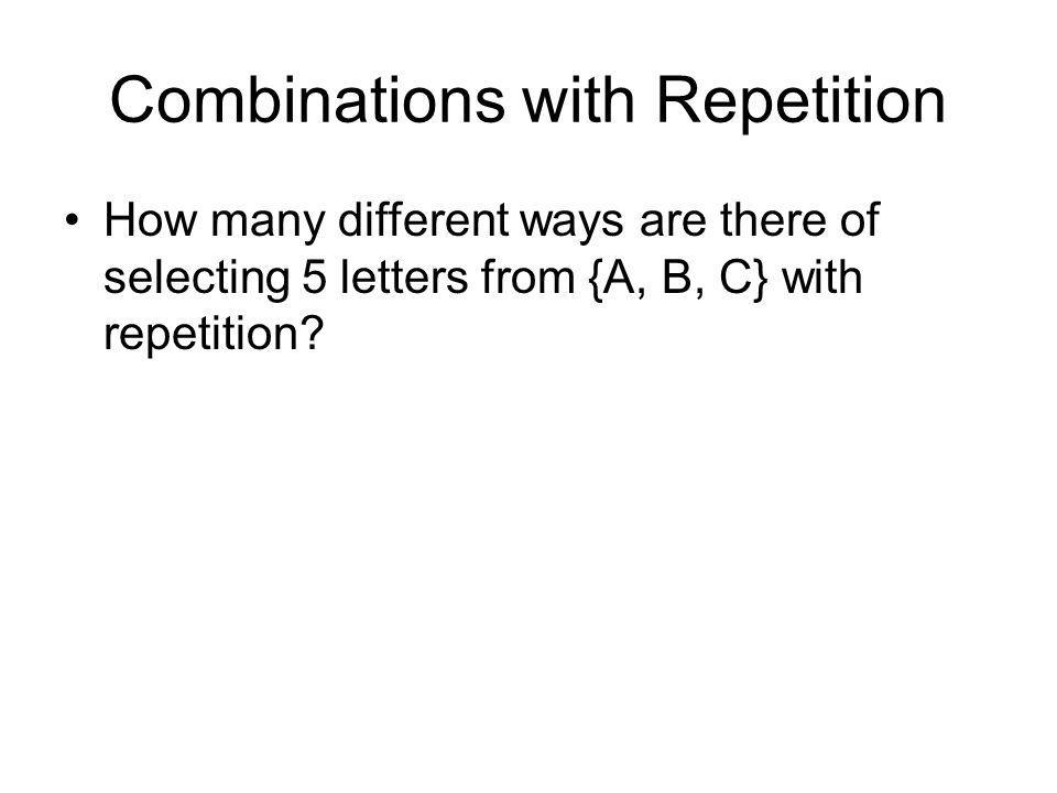 Combinations with Repetition How many different ways are there of selecting 5 letters from {A, B, C} with repetition