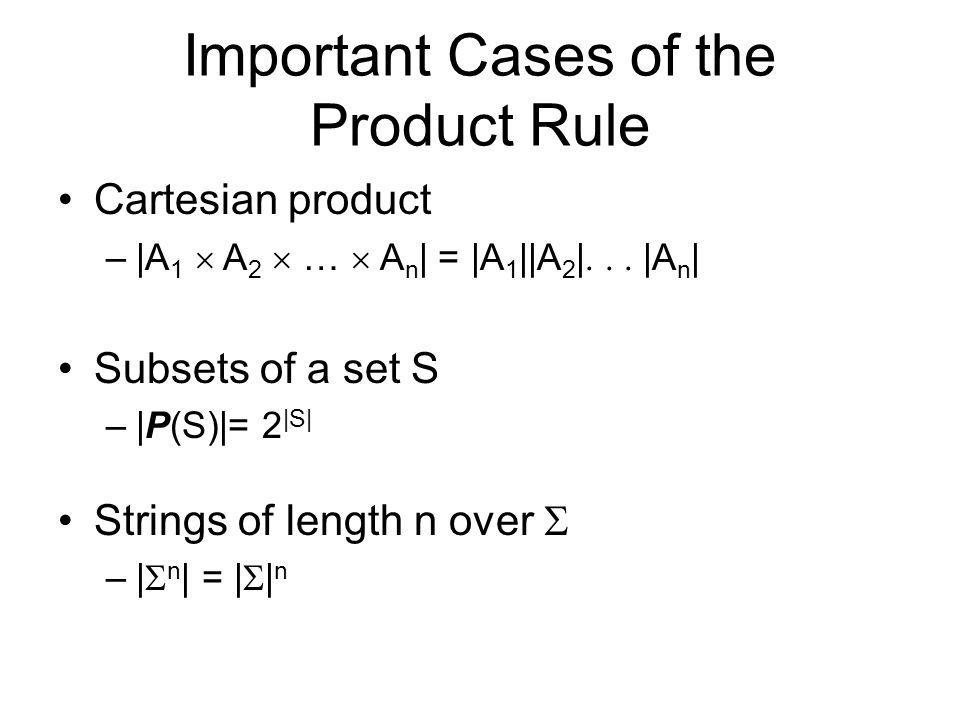 Important Cases of the Product Rule Cartesian product –|A 1  A 2  …  A n | = |A 1 ||A 2 |  |A n | Subsets of a set S –|P(S)|= 2 |S| Strings of length n over  –|  n | = |  | n