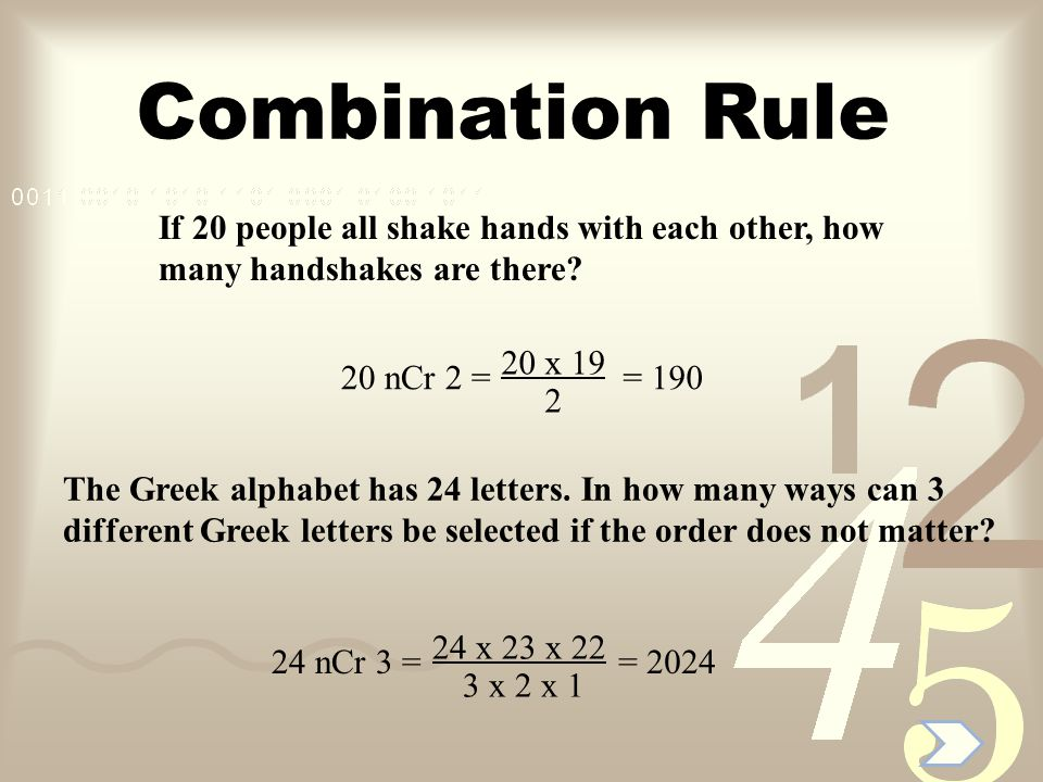 Combination Rule If 20 people all shake hands with each other, how many handshakes are there? 20 x 19 2 20 nCr 2 == 190 The Greek alphabet has 24 lett