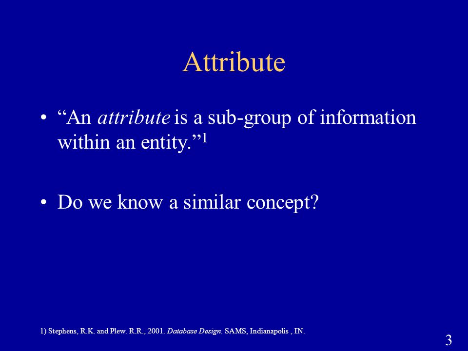 "3 Attribute ""An attribute is a sub-group of information within an entity."" 1 Do we know a similar concept? 1) Stephens, R.K. and Plew. R.R., 2001. Dat"