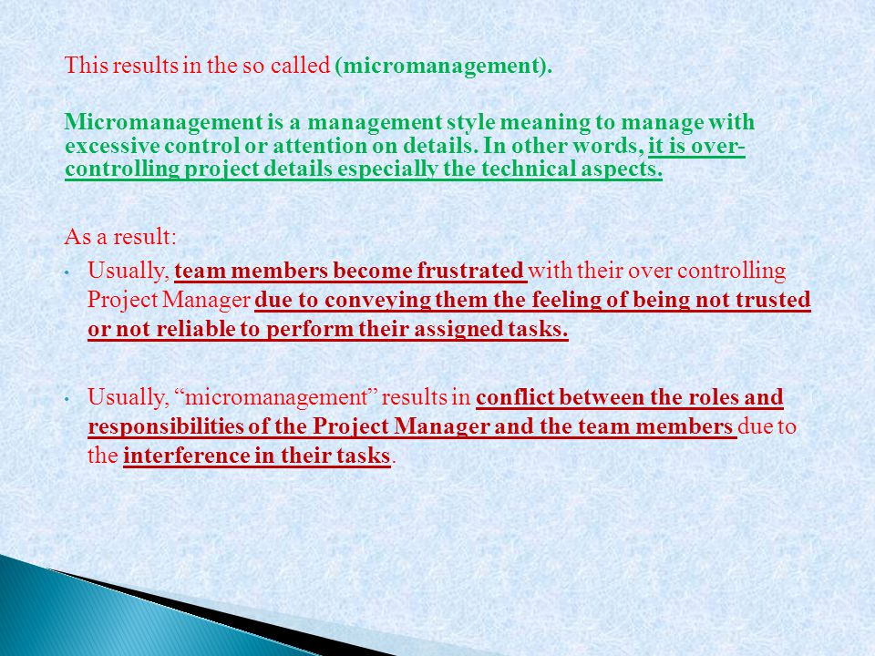This results in the so called (micromanagement). Micromanagement is a management style meaning to manage with excessive control or attention on detail
