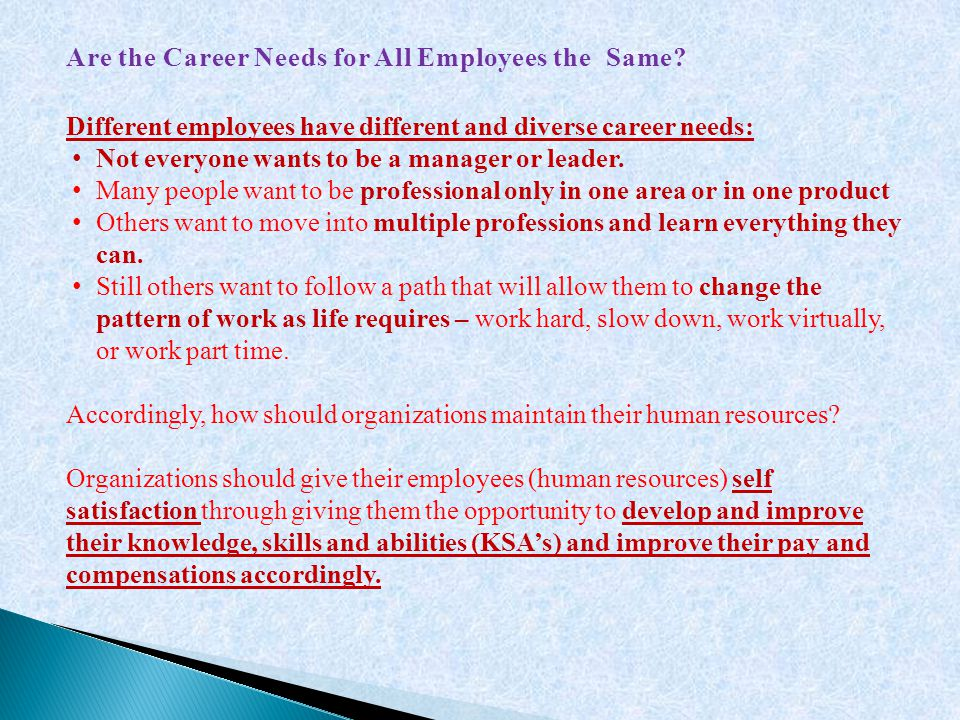 Are the Career Needs for All Employees the Same? Different employees have different and diverse career needs: Not everyone wants to be a manager or le