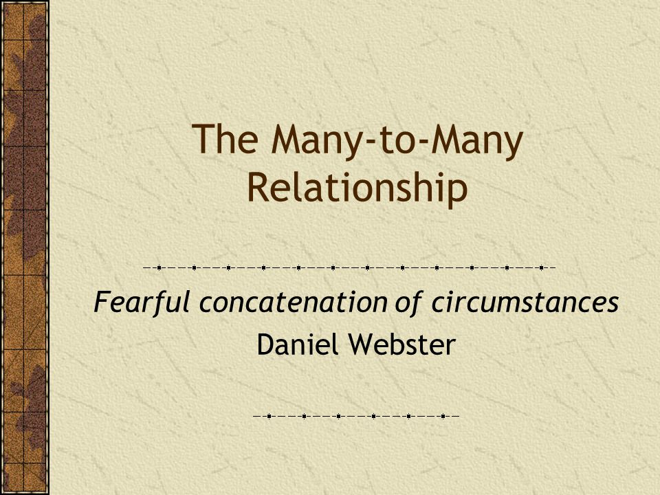 The Many-to-Many Relationship Fearful concatenation of circumstances Daniel Webster