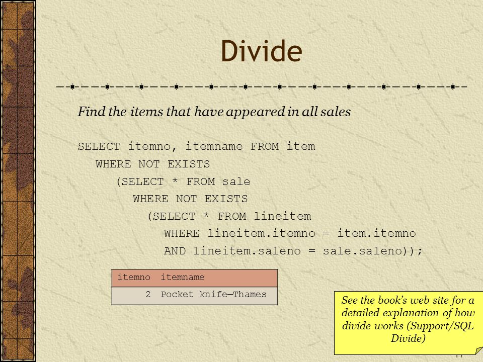 17 Divide Find the items that have appeared in all sales SELECT itemno, itemname FROM item WHERE NOT EXISTS (SELECT * FROM sale WHERE NOT EXISTS (SELECT * FROM lineitem WHERE lineitem.itemno = item.itemno AND lineitem.saleno = sale.saleno)); itemnoitemname 2Pocket knife—Thames See the book's web site for a detailed explanation of how divide works (Support/SQL Divide)