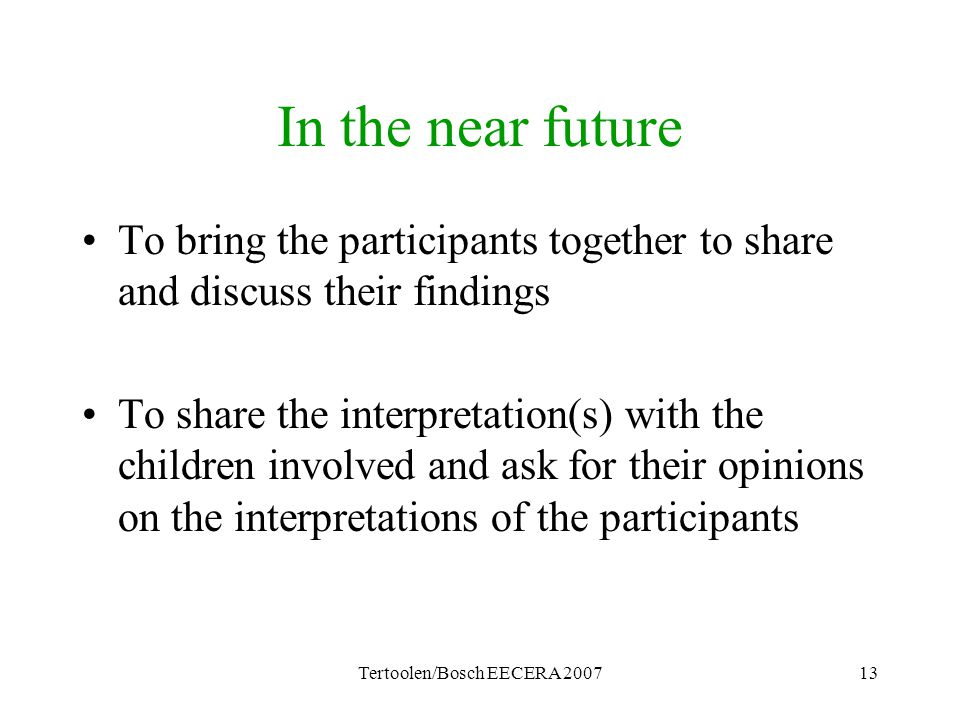 Tertoolen/Bosch EECERA 200713 In the near future To bring the participants together to share and discuss their findings To share the interpretation(s) with the children involved and ask for their opinions on the interpretations of the participants