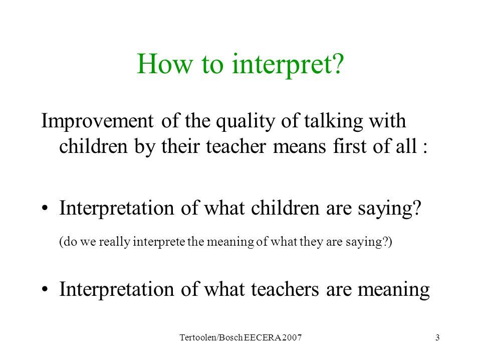 Tertoolen/Bosch EECERA 20073 How to interpret? Improvement of the quality of talking with children by their teacher means first of all : Interpretatio