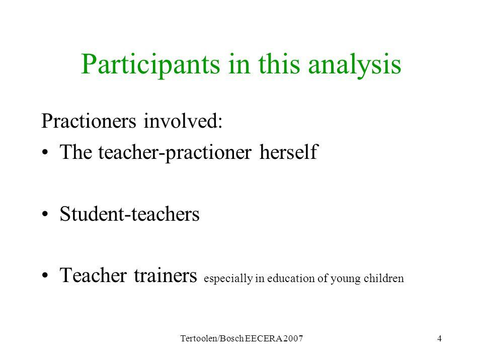 Tertoolen/Bosch EECERA 20074 Participants in this analysis Practioners involved: The teacher-practioner herself Student-teachers Teacher trainers espe