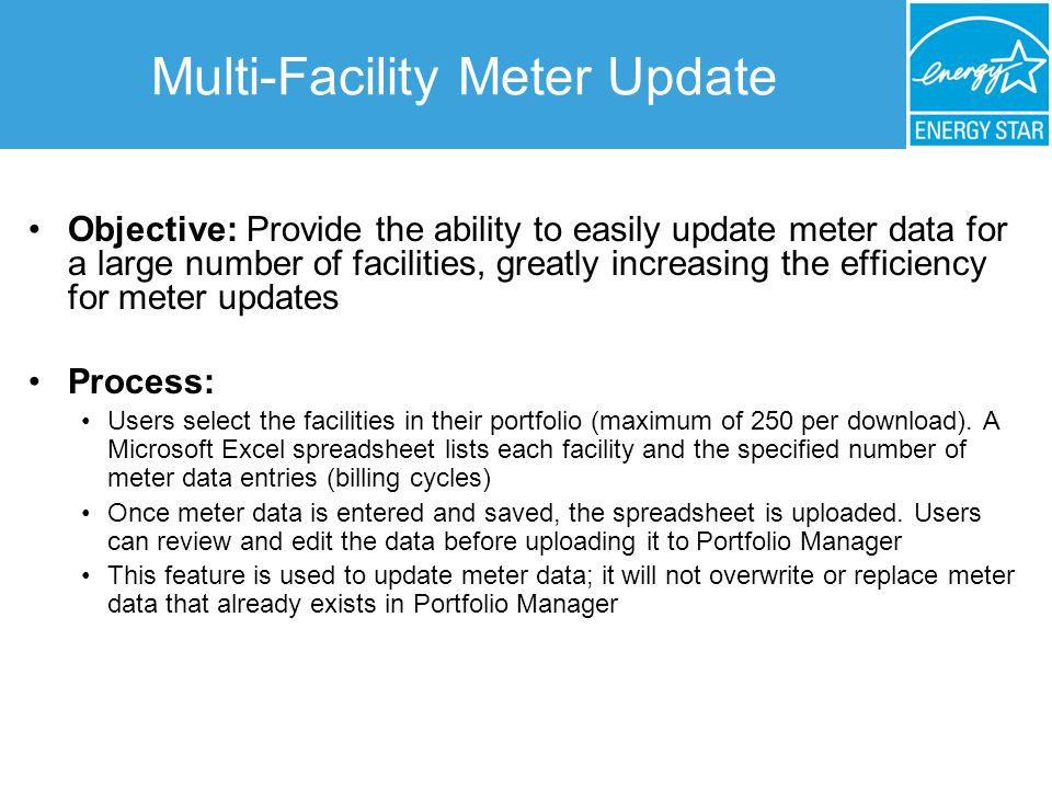 Multi-Facility Meter Update Objective: Provide the ability to easily update meter data for a large number of facilities, greatly increasing the efficiency for meter updates Process: Users select the facilities in their portfolio (maximum of 250 per download).