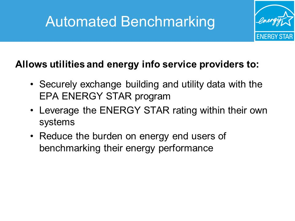 Automated Benchmarking Allows utilities and energy info service providers to: Securely exchange building and utility data with the EPA ENERGY STAR program Leverage the ENERGY STAR rating within their own systems Reduce the burden on energy end users of benchmarking their energy performance