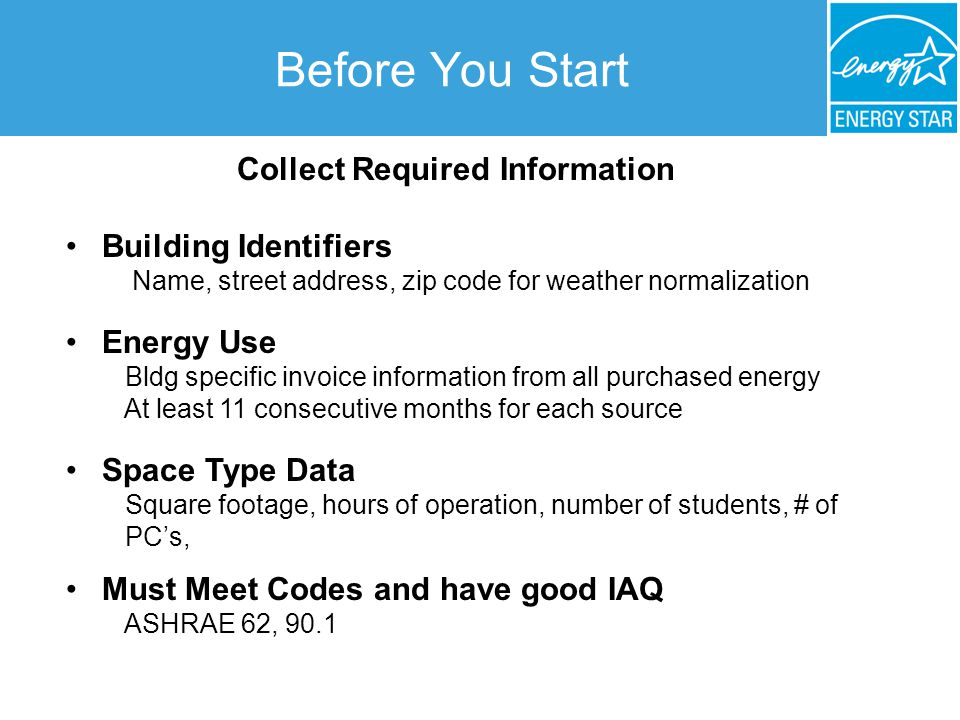 Before You Start Collect Required Information Building Identifiers Name, street address, zip code for weather normalization Energy Use Bldg specific invoice information from all purchased energy At least 11 consecutive months for each source Space Type Data Square footage, hours of operation, number of students, # of PC's, Must Meet Codes and have good IAQ ASHRAE 62, 90.1