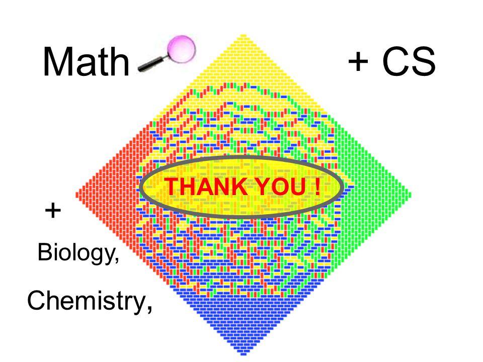 THANK YOU ! Math+ CS + Biology, Chemistry,