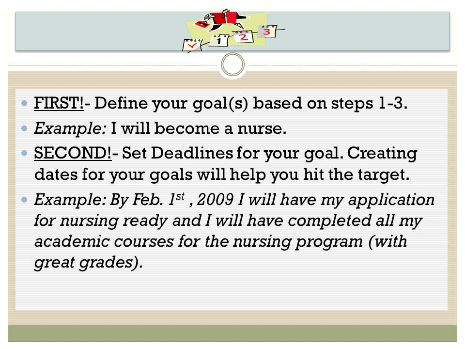 FIRST!- Define your goal(s) based on steps 1-3. Example: I will become a nurse.