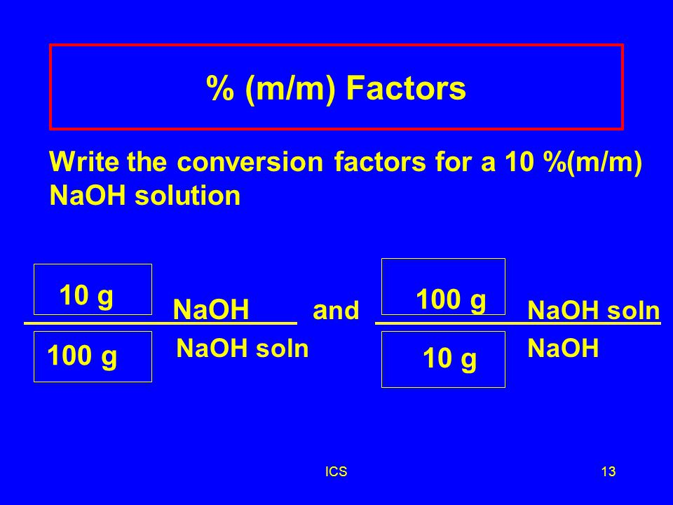 ICS12 % (m/m) Factors Write the conversion factors for a 10 %(m/m) NaOH solution NaOH a nd NaOH soln NaOH soln NaOH