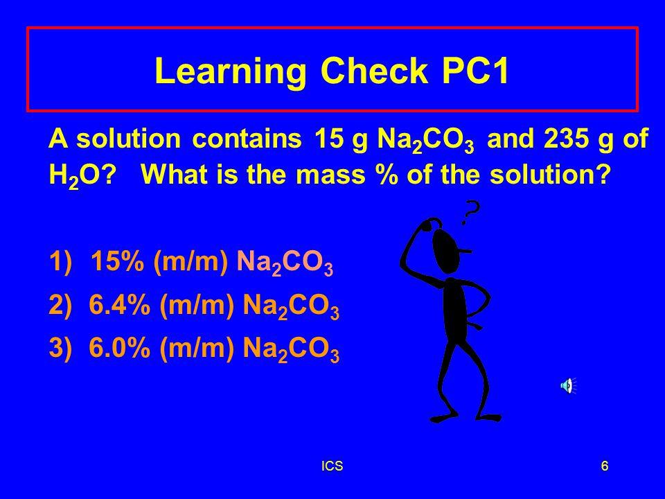 ICS5 Calculating Mass-Mass % g of KCl = 4.0 g g of solvent = 46.0 g g of solution = 50.0 g %(m/m) = 4.0 g KCl (solute) x 100 = 8.0% KCl 50.0 g KCl solution