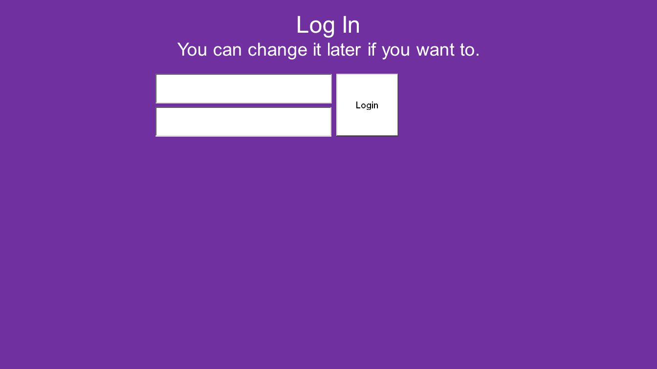 Log In You can change it later if you want to.