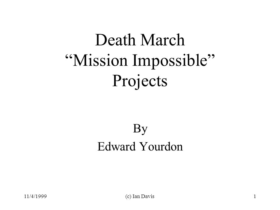 11/4/1999(c) Ian Davis1 Death March Mission Impossible Projects By Edward Yourdon