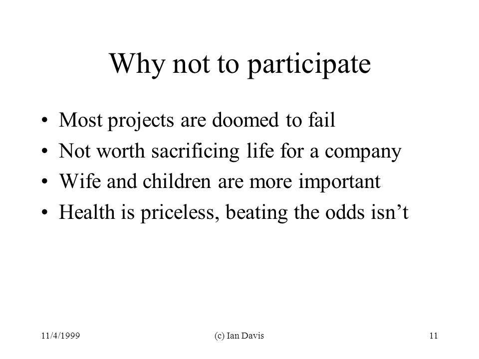 11/4/1999(c) Ian Davis11 Why not to participate Most projects are doomed to fail Not worth sacrificing life for a company Wife and children are more important Health is priceless, beating the odds isn't
