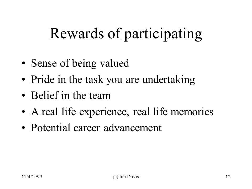 11/4/1999(c) Ian Davis12 Rewards of participating Sense of being valued Pride in the task you are undertaking Belief in the team A real life experience, real life memories Potential career advancement