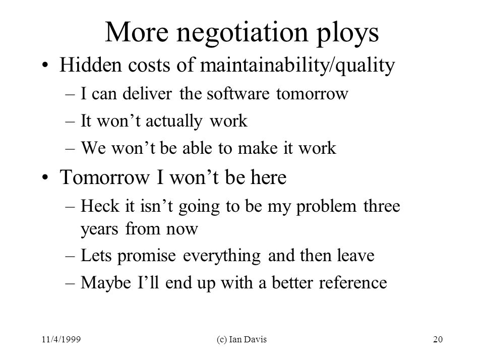 11/4/1999(c) Ian Davis20 More negotiation ploys Hidden costs of maintainability/quality –I can deliver the software tomorrow –It won't actually work –We won't be able to make it work Tomorrow I won't be here –Heck it isn't going to be my problem three years from now –Lets promise everything and then leave –Maybe I'll end up with a better reference
