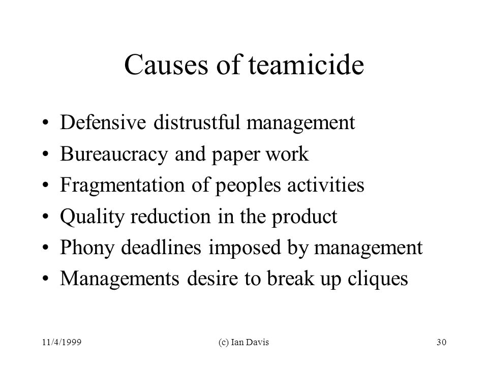 11/4/1999(c) Ian Davis30 Causes of teamicide Defensive distrustful management Bureaucracy and paper work Fragmentation of peoples activities Quality reduction in the product Phony deadlines imposed by management Managements desire to break up cliques