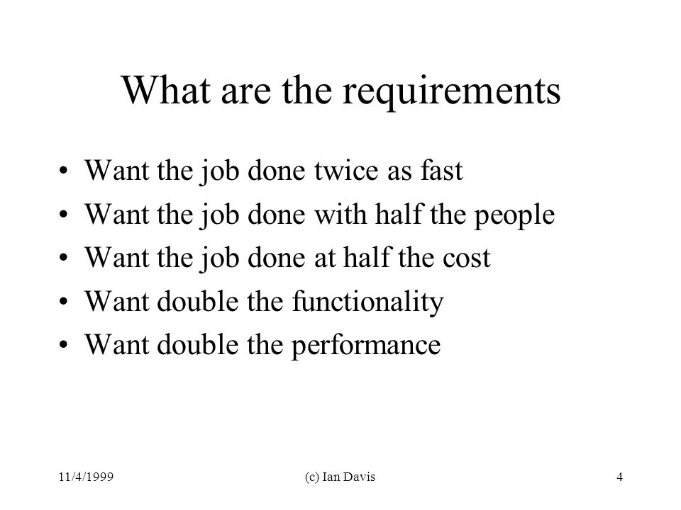 11/4/1999(c) Ian Davis4 What are the requirements Want the job done twice as fast Want the job done with half the people Want the job done at half the cost Want double the functionality Want double the performance