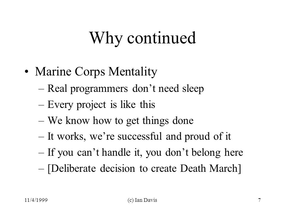 11/4/1999(c) Ian Davis7 Why continued Marine Corps Mentality –Real programmers don't need sleep –Every project is like this –We know how to get things done –It works, we're successful and proud of it –If you can't handle it, you don't belong here –[Deliberate decision to create Death March]