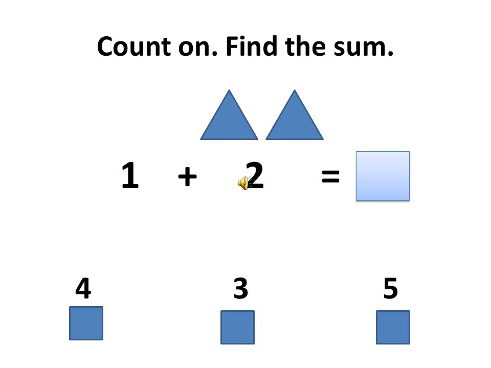 Count on. Find the sum. 1 + 2 = 4 3 5
