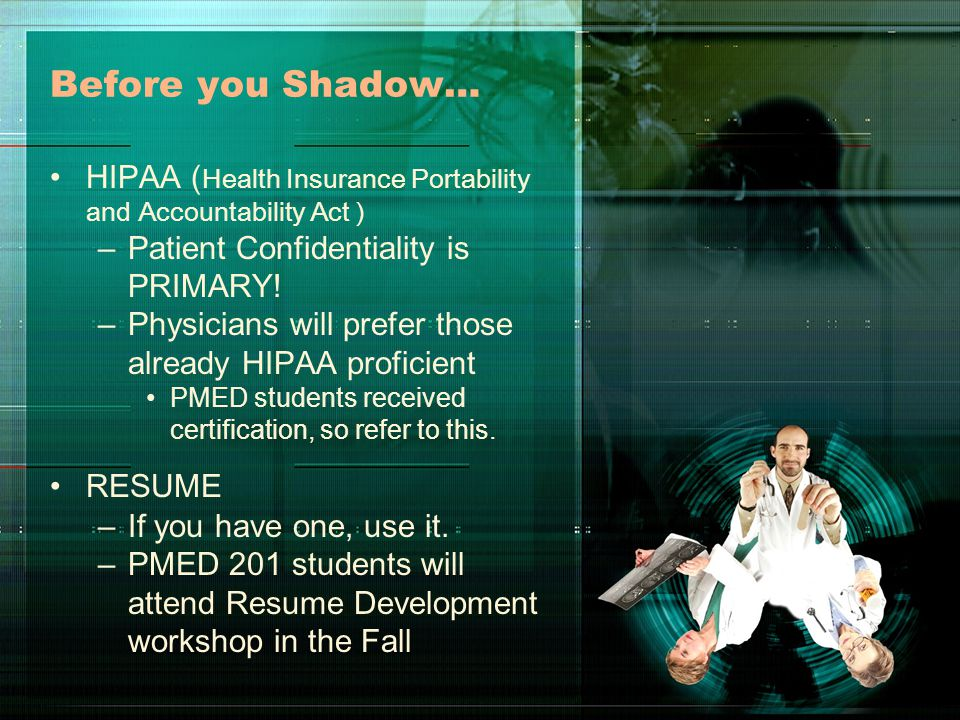Before you Shadow… HIPAA ( Health Insurance Portability and Accountability Act ) –Patient Confidentiality is PRIMARY.