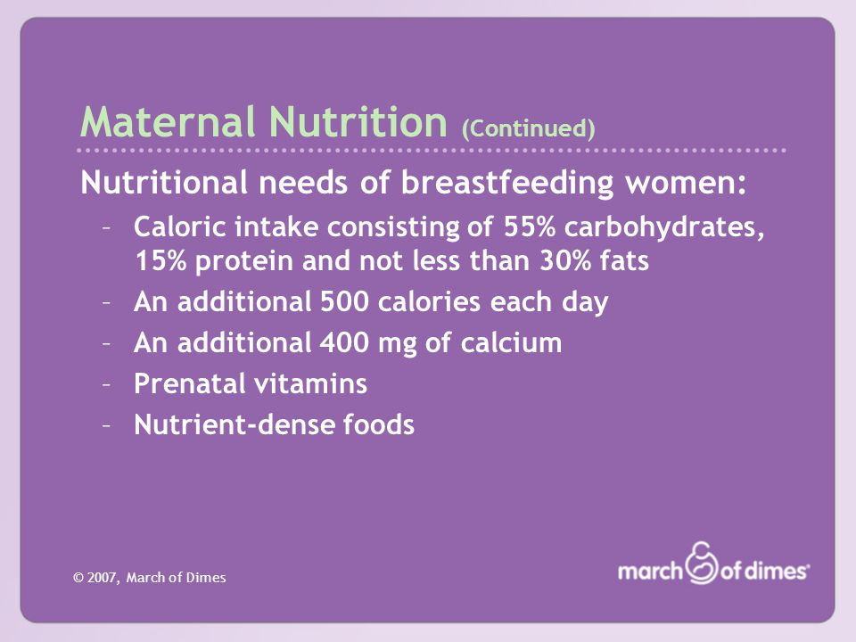 © 2007, March of Dimes Maternal Nutrition (Continued) Nutritional needs of breastfeeding women: –Caloric intake consisting of 55% carbohydrates, 15% p